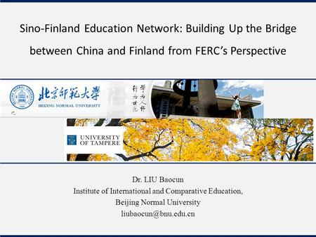 Sino-Finland Education Network: Building Up the Bridge between China and Finland from FERC's Perspective Dr. LIU Baocun Institute of International and.