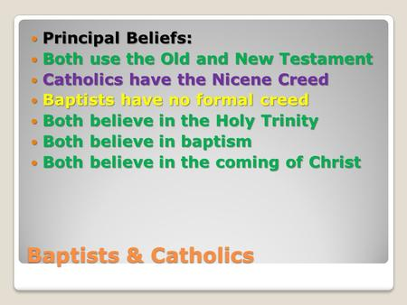 Baptists & Catholics Principal Beliefs: Principal Beliefs: Both use the Old and New Testament Both use the Old and New Testament Catholics have the Nicene.