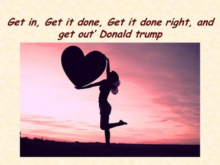 Get in, Get it done, Get it done right, and get out' Donald trump.