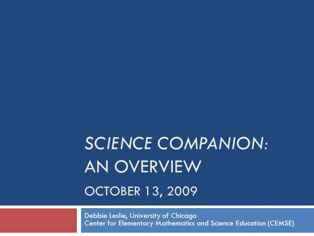 SCIENCE COMPANION: AN OVERVIEW OCTOBER 13, 2009 Debbie Leslie, University of Chicago Center for Elementary Mathematics and Science Education (CEMSE)