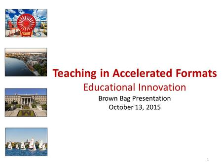 Teaching in Accelerated Formats Educational Innovation Brown Bag Presentation October 13, 2015 1.