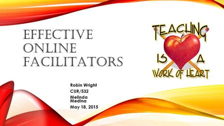 EFFECTIVE ONLINE FACILITATORS Robin Wright CUR/532 Melinda Medina May 18, 2015.