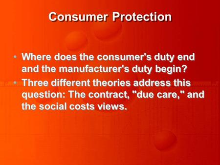Consumer Protection Where does the consumer's duty end and the manufacturer's duty begin? Three different theories address this question: The contract,