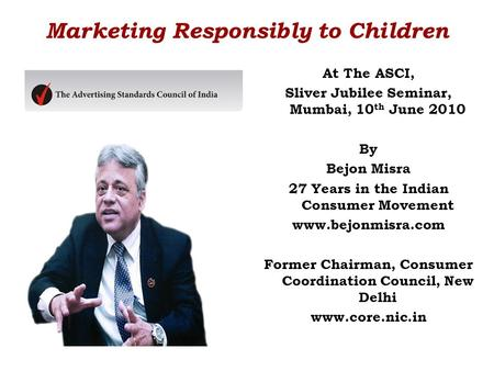 Marketing Responsibly to Children At The ASCI, Sliver Jubilee Seminar, Mumbai, 10 th June 2010 By Bejon Misra 27 Years in the Indian Consumer Movement.