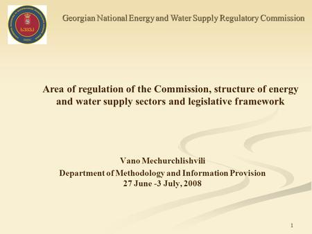 Vano Mechurchlishvili Department of Methodology and Information Provision 27 June -3 July, 2008 Georgian National Energy and Water Supply Regulatory Commission.