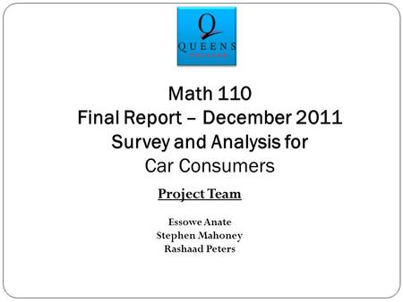 Project Team Essowe Anate Stephen Mahoney Rashaad Peters Math 110 Final Report – December 2011 Survey and Analysis for Car Consumers.