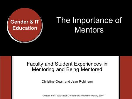 Gender & IT Education Gender and IT Education Conference, Indiana University, 2007 Gender & IT Education The Importance of Mentors Faculty and Student.