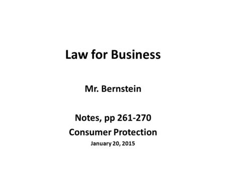 Law for Business Mr. Bernstein Notes, pp 261-270 Consumer Protection January 20, 2015.