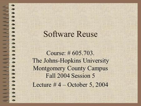 Software Reuse Course: # 605.703. The Johns-Hopkins University Montgomery County Campus Fall 2004 Session 5 Lecture # 4 – October 5, 2004.