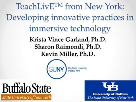 TeachLivE TM from New York: Developing innovative practices in immersive technology Krista Vince Garland, Ph.D. Sharon Raimondi, Ph.D. Kevin Miller, Ph.D.