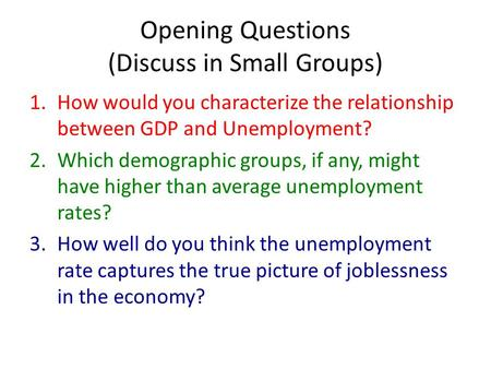 Opening Questions (Discuss in Small Groups) 1.How would you characterize the relationship between GDP and Unemployment? 2.Which demographic groups, if.