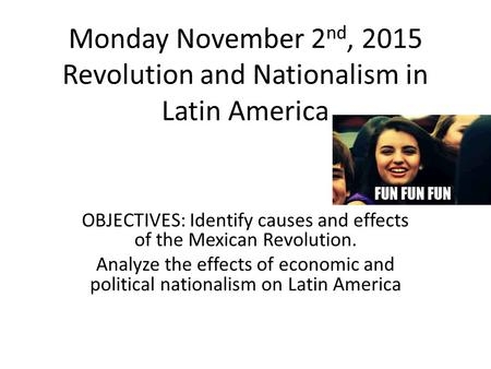 Monday November 2 nd, 2015 Revolution and Nationalism in Latin America OBJECTIVES: Identify causes and effects of the Mexican Revolution. Analyze the effects.