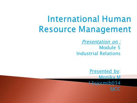 Presentation on : Module 5 Industrial Relations Presented by: Monika.M 13sjccmib034 SJCC.