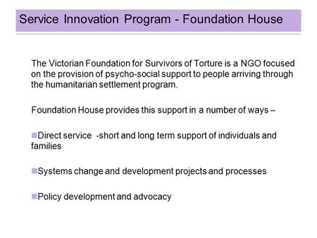 Service Innovation Program - Foundation House The Victorian Foundation for Survivors of Torture is a NGO focused on the provision of psycho-social support.