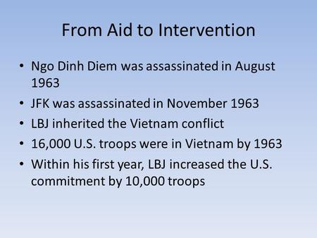 From Aid to Intervention Ngo Dinh Diem was assassinated in August 1963 JFK was assassinated in November 1963 LBJ inherited the Vietnam conflict 16,000.
