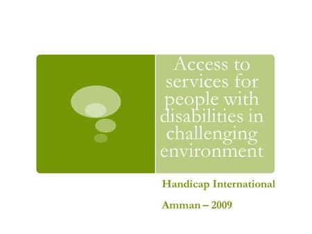 Access to services for people with disabilities in challenging environment Handicap International Amman – 2009.
