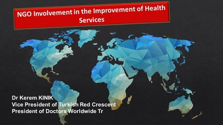 NGO Involvement in the Improvement of Health Services Dr Kerem KINIK Vice President of Turkish Red Crescent President of Doctors Worldwide Tr.