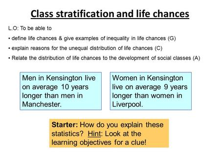 Class stratification and life chances L.O: To be able to define life chances & give examples of inequality in life chances (G) explain reasons for the.