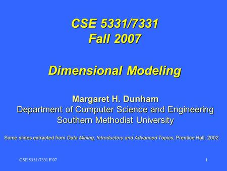 CSE 5331/7331 F'071 CSE 5331/7331 Fall 2007 Dimensional Modeling Margaret H. Dunham Department of Computer Science and Engineering Southern Methodist University.