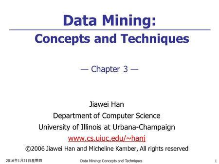 2016年1月21日星期四 2016年1月21日星期四 2016年1月21日星期四 Data Mining: Concepts and Techniques 1 Data Mining: Concepts and Techniques — Chapter 3 — Jiawei Han Department.
