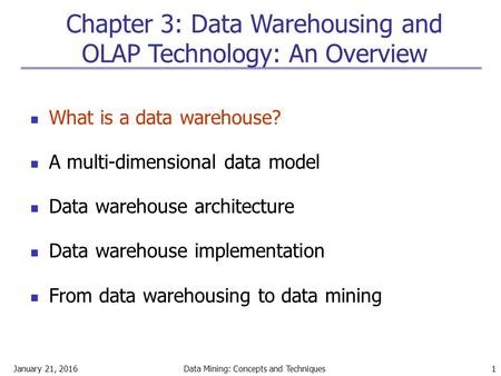 January 21, 2016Data Mining: Concepts and Techniques 1 Chapter 3: Data Warehousing and OLAP Technology: An Overview What is a data warehouse? A multi-dimensional.