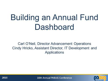2015 16th Annual PABUG Conference Building an Annual Fund Dashboard Carl O'Neil, Director Advancement Operations Cindy Hricko, Assistant Director, IT Development.