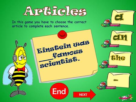 10987654321End In this game you have to choose the correct article to complete each sentence. Einstein was ___famous scientist. NEXT.