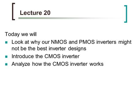 Lecture 20 Today we will Look at why our NMOS and PMOS inverters might not be the best inverter designs Introduce the CMOS inverter Analyze how the CMOS.
