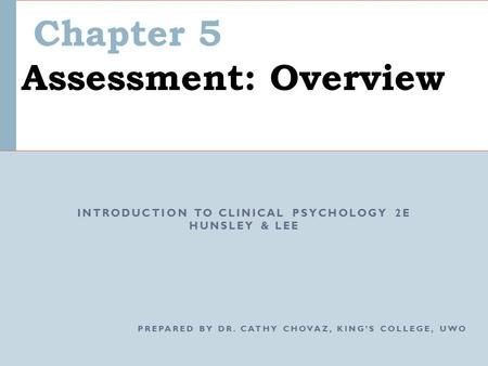 Chapter 5 Assessment: Overview INTRODUCTION TO CLINICAL PSYCHOLOGY 2E HUNSLEY & LEE PREPARED BY DR. CATHY CHOVAZ, KING'S COLLEGE, UWO.