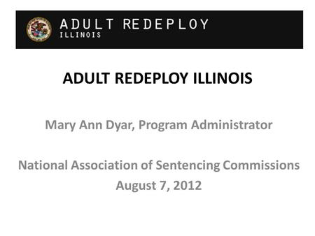 ADULT REDEPLOY ILLINOIS Mary Ann Dyar, Program Administrator National Association of Sentencing Commissions August 7, 2012.