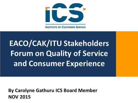 [0981z\\yttbkmoppp[ EACO/CAK/ITU Stakeholders Forum on Quality of Service and Consumer Experience By Carolyne Gathuru ICS Board Member NOV 2015.