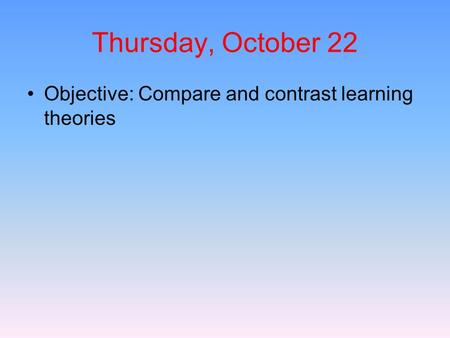 Thursday, October 22 Objective: Compare and contrast learning theories.