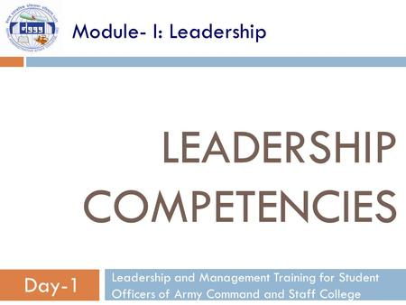 LEADERSHIP COMPETENCIES Leadership and Management Training for Student Officers of Army Command and Staff College Day-1 Module- I: Leadership.