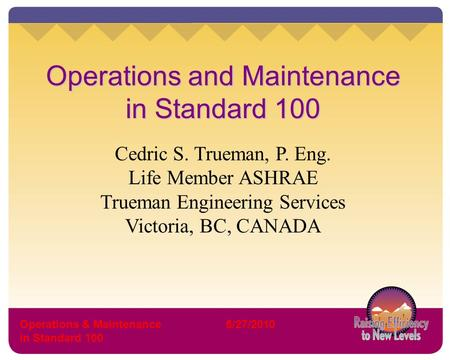 Operations & Maintenance in Standard 100 6/27/2010 Operations and Maintenance in Standard 100 Cedric S. Trueman, P. Eng. Life Member ASHRAE Trueman Engineering.