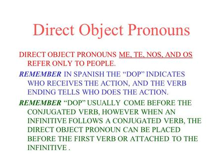 "Direct Object Pronouns DIRECT OBJECT PRONOUNS ME, TE, NOS, AND OS REFER ONLY TO PEOPLE. REMEMBER IN SPANISH THE ""DOP"" INDICATES WHO RECEIVES THE ACTION,"