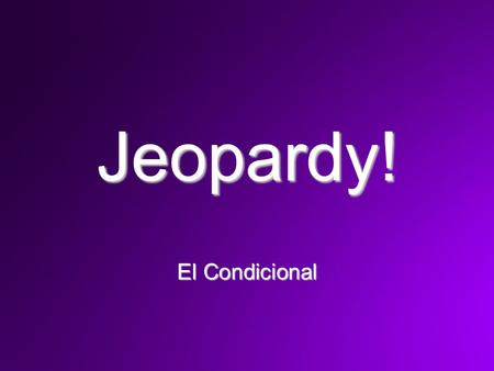 Jeopardy! El Condicional. You should have out your blank Jeopardy! board to follow along and also a pen or pencil.