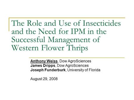 The Role and Use of Insecticides and the Need for IPM in the Successful Management of Western Flower Thrips Anthony Weiss, Dow AgroSciences James Dripps,