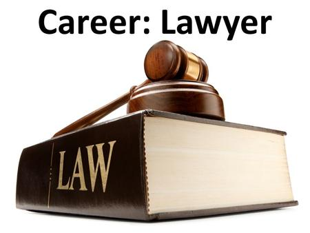 Career: Lawyer. Lawyer – One learned in law who represents clients in criminal or civil trials.