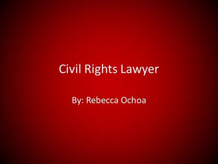 Civil Rights Lawyer By: Rebecca Ochoa. Summary Civil rights lawyers help protect and defend citizens from unreasonable punishments, protection from discrimination.