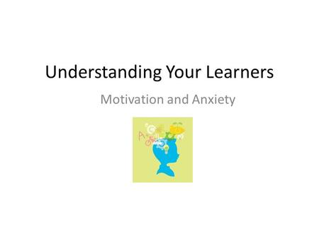 Understanding Your Learners Motivation and Anxiety.