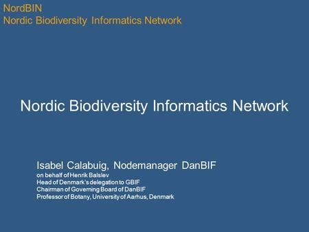 NordBIN Nordic Biodiversity Informatics Network Isabel Calabuig, Nodemanager DanBIF on behalf of Henrik Balslev Head of Denmark's delegation to GBIF Chairman.