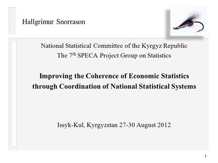 Hallgrímur Snorrason National Statistical Committee of the Kyrgyz Republic The 7 th SPECA Project Group on Statistics Improving the Coherence of Economic.