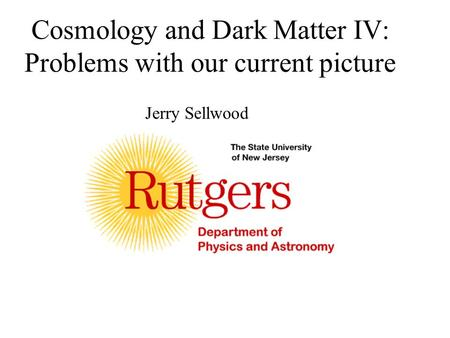 Cosmology and Dark Matter IV: Problems with our current picture Jerry Sellwood.