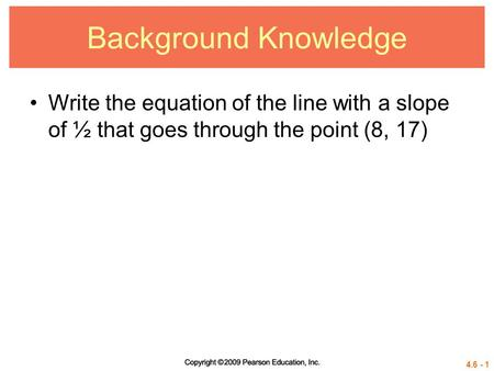 4.6 - 1 Background Knowledge Write the equation of the line with a slope of ½ that goes through the point (8, 17)