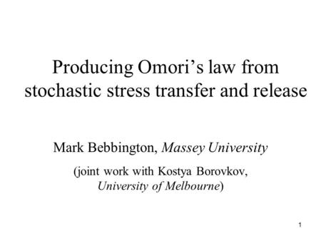 1 Producing Omori's law from stochastic stress transfer and release Mark Bebbington, Massey University (joint work with Kostya Borovkov, University of.
