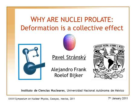 Pavel Stránský 7 th January 2011 W HY ARE NUCLEI PROLATE: Deformation is a collective effect Instituto de Ciencias Nucleares, Universidad Nacional Autónoma.