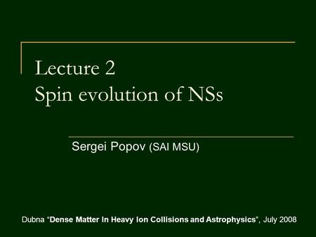 "Lecture 2 Spin evolution of NSs Sergei Popov (SAI MSU) Dubna ""Dense Matter In Heavy Ion Collisions and Astrophysics"", July 2008."