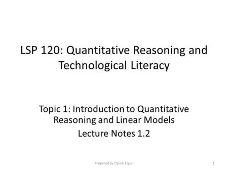 LSP 120: Quantitative Reasoning and Technological Literacy Topic 1: Introduction to Quantitative Reasoning and Linear Models Lecture Notes 1.2 Prepared.