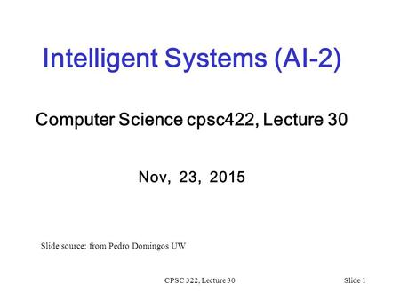 CPSC 322, Lecture 30Slide 1 Intelligent Systems (AI-2) Computer Science cpsc422, Lecture 30 Nov, 23, 2015 Slide source: from Pedro Domingos UW.