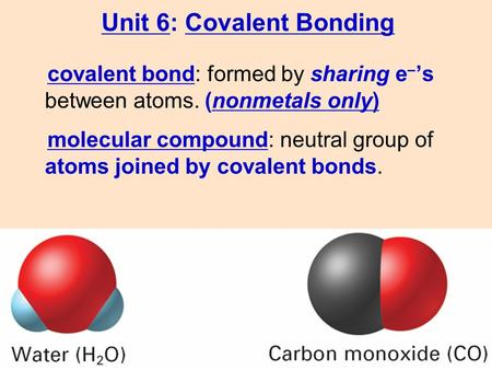 Molecular compound: neutral group of atoms joined by covalent bonds. covalent bond: formed by sharing e – 's between atoms. (nonmetals only) Unit 6: Covalent.